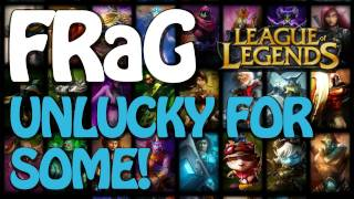 FRaG League Of Legends - Unlucky For Some
