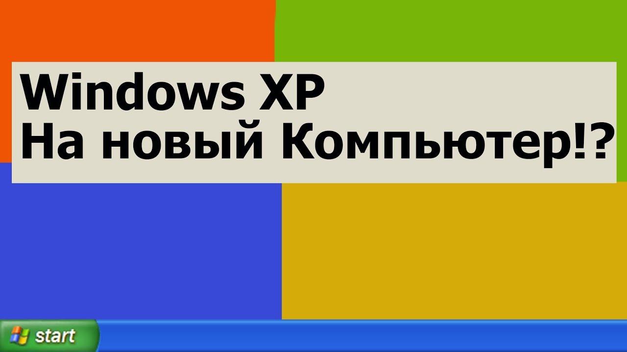 Устанавливаю Windows XP на Новый Компьютер. Проблемы и Решения?