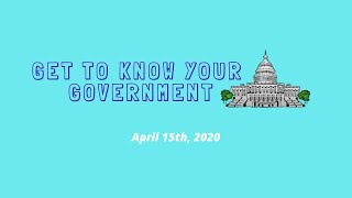 Get to Know Your Government   April 15th 2020