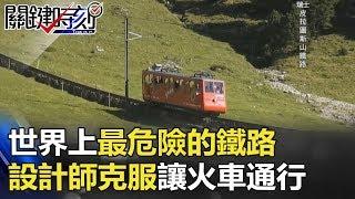 世界上最危險、最陡的鐵路 設計師克服環境讓火車通行!! 關鍵時刻 20180227-6 朱學恒 黃創夏