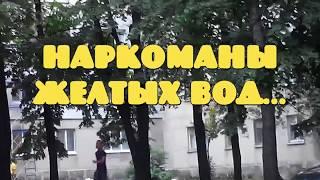 Наркоманы Желтых Вод/НАРКОМАНИ на городі/ НА ИГЛЕ 3