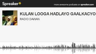 KULAN LOOGA HADLAYO GAALKACYO (made with Spreaker)