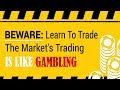 Beware: Learn to Trade the Market's Trading is Like Gambling