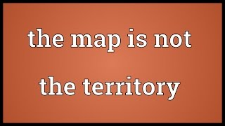 The map is not the territory Meaning