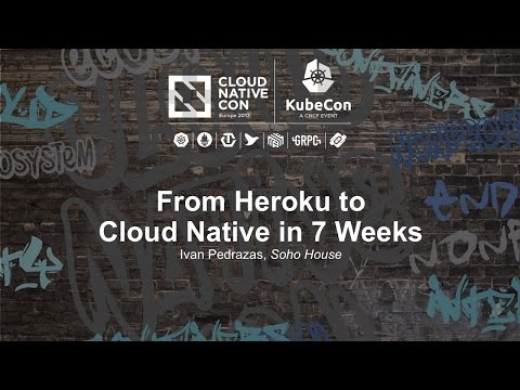 From Heroku to Cloud Native in 7 Weeks [B] - Ivan Pedrazas, Soho House
