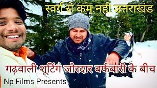 #स्वर्ग से सुंदर गड़वाल गढ़वाली वीडियो शूटिंग के दौरान भारी बर्फबारी/ Np Films Official
