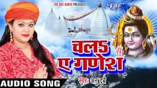 Anu Dubey का सबसे हिट No.1 कांवर गीत 2017 - चलS ऐ गणेश - Superhit Bhojpuri Kawar Song 2017