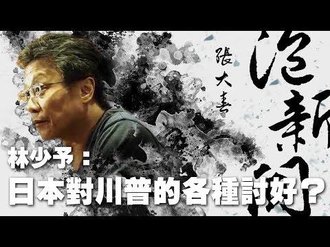 '19.06.27【張大春泡新聞】資深媒體人林少予談「日本對川普的各種討好?」