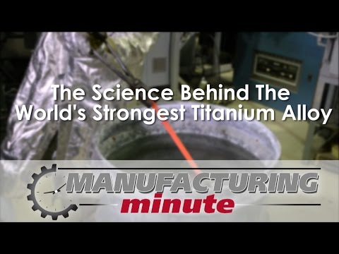 Manufacturing Minute: The Science Behind The World's Strongest Titanium Alloy