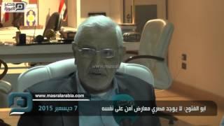 مصر العربية | ابو الفتوح: لا يوجد مصري معارض آمن على نفسه