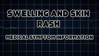 Swelling and Skin rash (Medical Symptom)