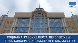 Социалка, рабочие места, перспективы: пресс-конференция «Газпром трансгаз Ухта»   22апреля'19