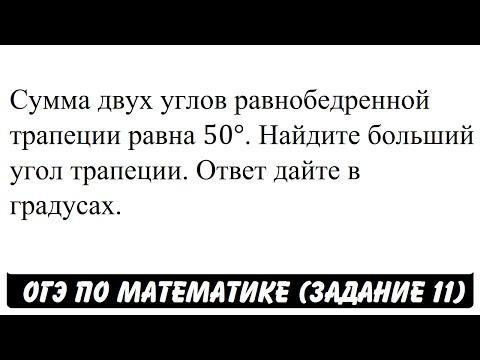 Сумма двух углов равнобедренной трапеции равна 50° ...   ОГЭ 2017   ЗАДАНИЕ 11   ШКОЛА ПИФАГОРА