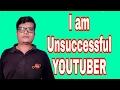 I am unsuccessful YouTuber, मै फेल हो गया youtube मे
