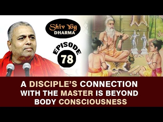 SHIVYOG DHARMA series ~ Ep 78 ~ A Disciple's Connection With The Master Is Beyond Body Consciousness