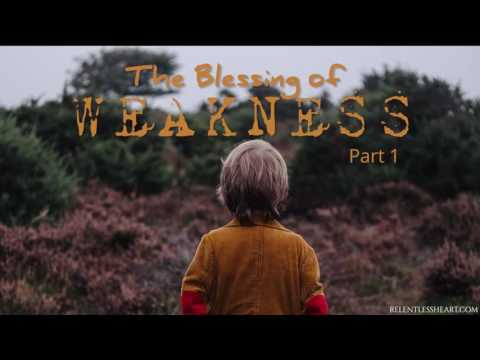 The Blessing of Weakness  - Part 1