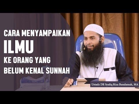 Cara Menyampaikan Ilmu Ke Orang Belum Kenal Sunnah, Ustadz DR Syafiq Riza Basalamah, MA