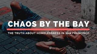 Chaos by the Bay: The Truth About Homelessness in San Francisco