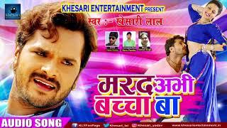 Khesari Lal Yadav का सुपरहिट गाना मरद अभी बच्चा बा | New Bhojpuri Super Hit Song 2017