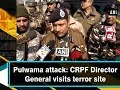 Pulwama attack: CRPF Director General visits terror site