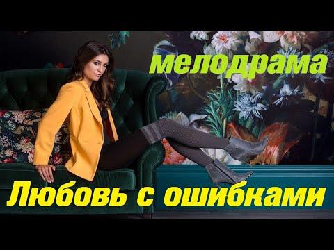 Душевная мелодрама про жизнь - ЛЮБОВЬ С ОШИБКАМИ / Русские мелодрамы 2020 новинки