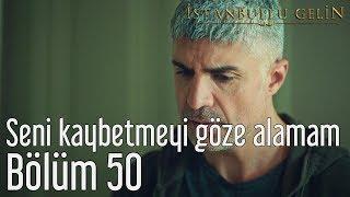 İstanbullu Gelin 50. Bölüm - Seni Kaybetmeyi Göze Alamam