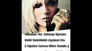 Rihanna Vs. Britney Spears - Hold Unfaithful Against Me ( Mystro Lowes Slow Remix )