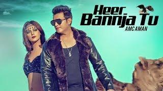HEER BANNJA TU || AMC AMAN || Feat. Saddvi Bajaj || Latest Punjabi Songs 2018