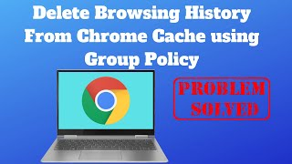 Delete Browsing History From Chrome Cache using Group Policy