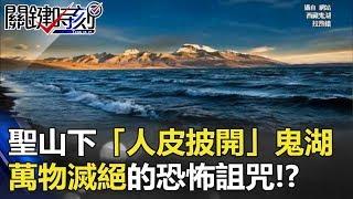 西藏聖山下「人皮披開」鬼湖 萬物滅絕、無風三尺浪的恐怖詛咒!? 關鍵時刻 20180112-2 馬西屏 劉燦榮