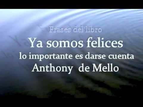 Ya Somos Felices Lo Importante Es Darse Cuenta Anthony De Mello