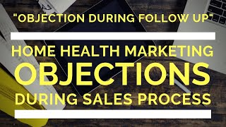 Home Health Marketing: Handling Objections Part 5 (Objections During Follow Up Stage)