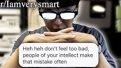 r/Iamverysmart   MY INTELLECT IS FAR SUPERIOR