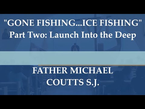 "Father Coutts S.J. reflection series ""GONE FISHING...ICE FISHING"" Part 2: Launching into the Deep"