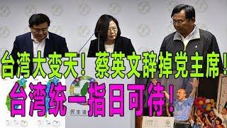台湾大变天!蔡英文辞掉党主席!台湾统一指日可待!