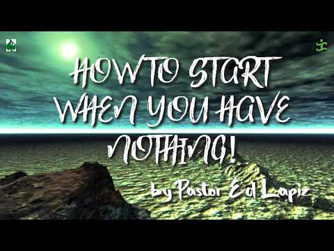 HOW TO START WHEN YOU HAVE NOTHING! by Pastor Ed Lapiz