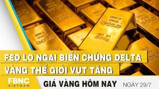 Giá vàng mới nhất 29/7 | FED lo ngại biến chủng Delta, vàng thế giới vụt tăng | FBNC