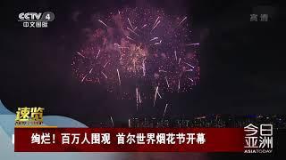 [今日亚洲]速览 绚烂!百万人围观 首尔世界烟花节开幕| CCTV中文国际