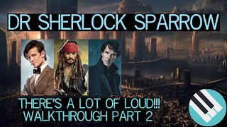 "THERE""S A LOT OF LOUD!!! - Dr Sherlock Sparrow Walkthrough Part 2"