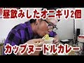 昼酒後のオニギリ2個とカップヌードルカレー【飯動画】