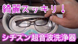 綺麗スッキリ!【シチズン超音波洗浄器】眼鏡の洗浄