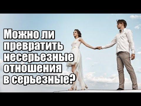 Можно ли превратить НЕСЕРЬЕЗНЫЕ отношения с мужчиной в СЕРЬЕЗНЫЕ?