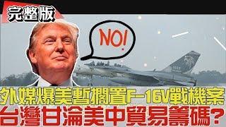 【完整版上集】外媒爆美暫擱置F-16V戰機案!台灣甘淪美中貿易籌碼?少康戰情室 20190406