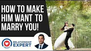 How To Make Him Want To Marry You | 3 Reasons Why!
