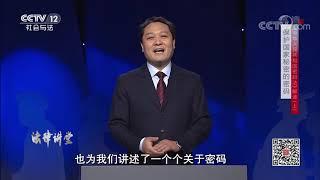《法律讲堂(生活版)》 20200101 《中华人民共和国密码法》解读(上)保护国家秘密的密码| CCTV社会与法