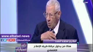 مكرم محمد أحمد: آمل أن تخرج مصر من عنق الزجاجة قريبًا «فيديو»