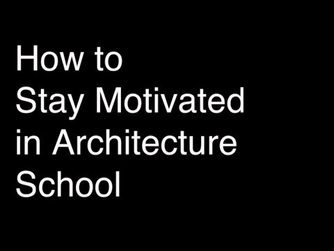 How to Stay Motivated in Architecture School