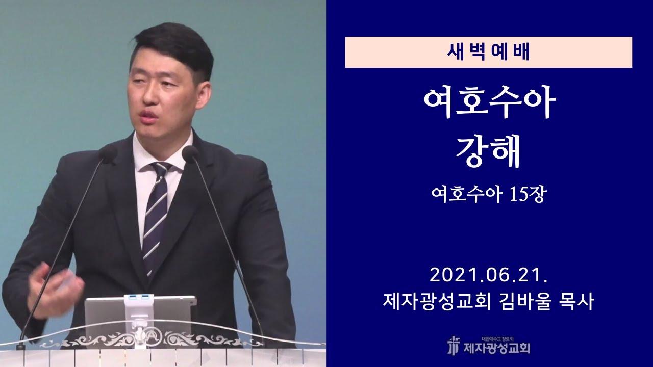 2021-06-21 새벽예배 (여호수아 강해 - 여호수아 15장) - 김바울 목사