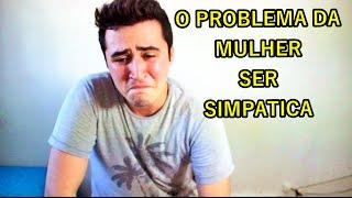 O PROBLEMA DA MULHER SER SIMPATICA