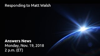 Answers News: Responding to Matt Walsh – November 19, 2018